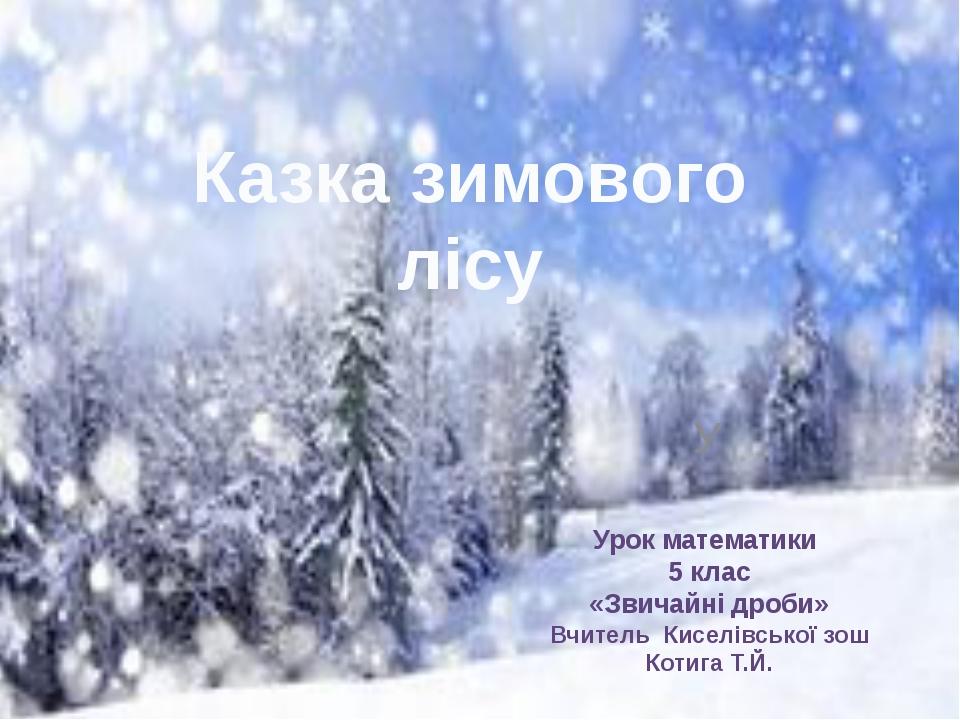 У Казка зимового лісу Урок математики 5 клас «Звичайні дроби» Вчитель Киселів...