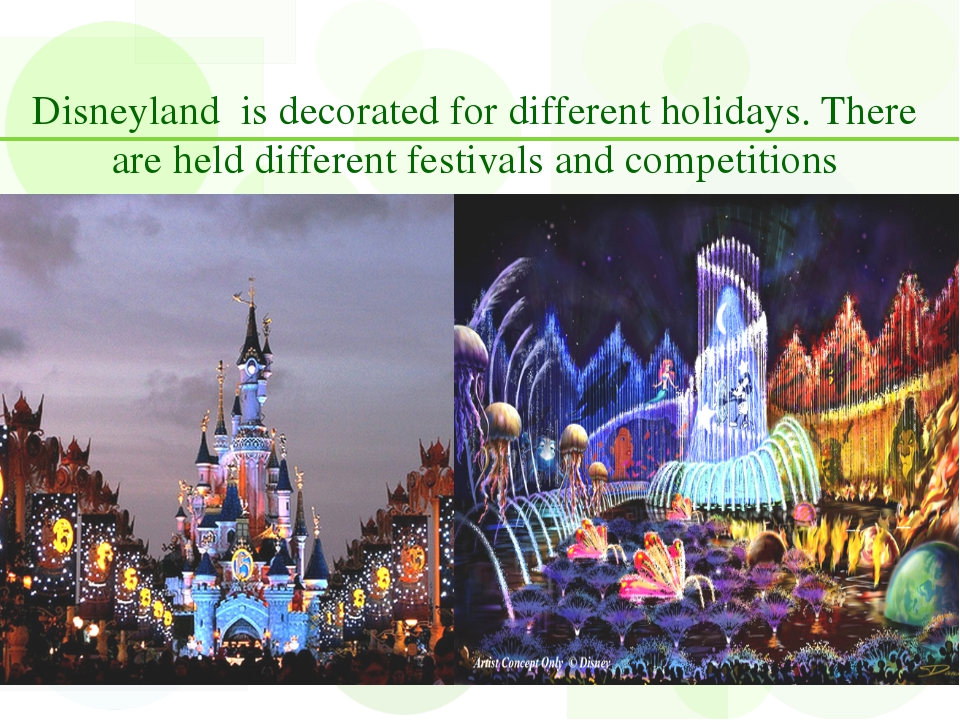 Disneyland is decorated for different holidays. There are held different fest...