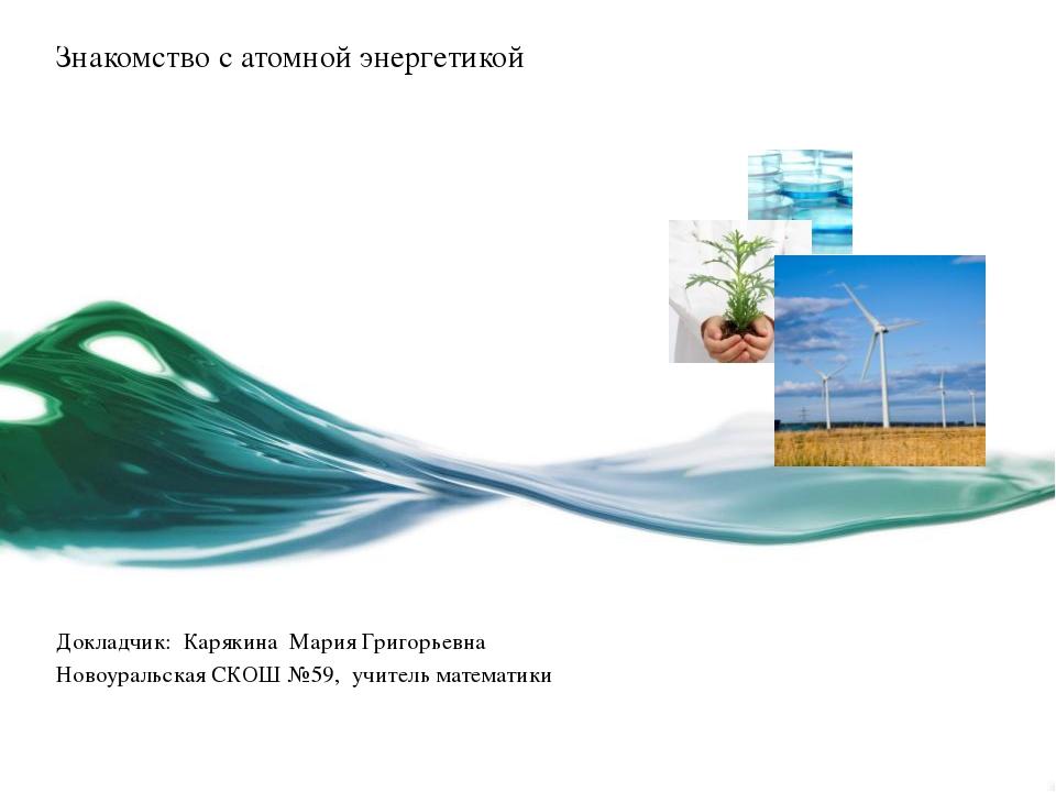 Знакомство с атомной энергетикой Докладчик: Карякина Мария Григорьевна Новоур...