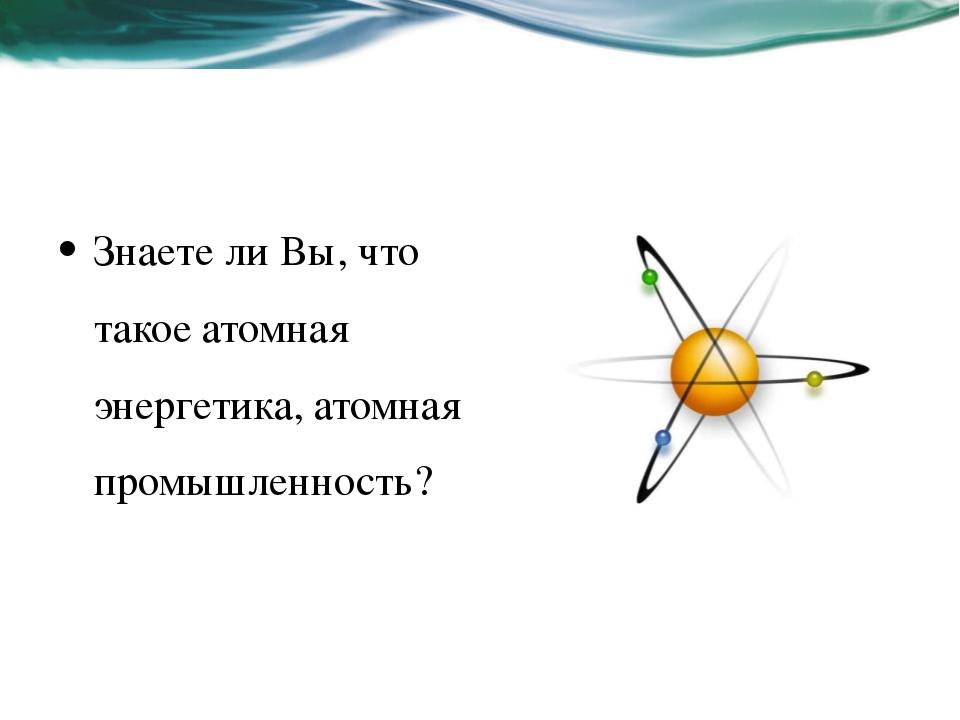 Знаете ли Вы, что такое атомная энергетика, атомная промышленность?