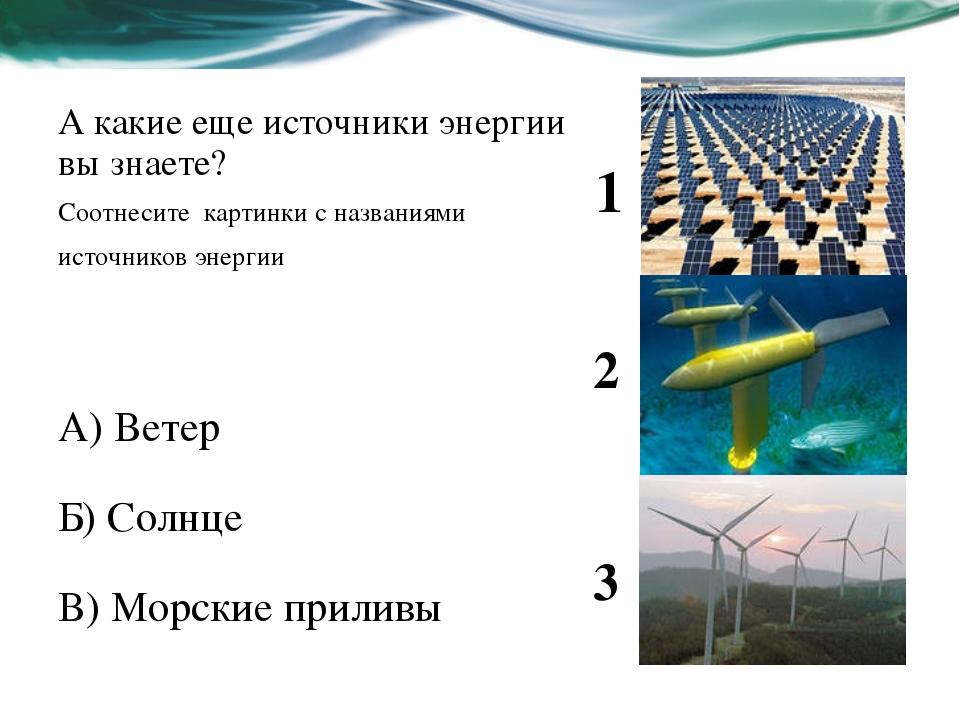 А какие еще источники энергии вы знаете? Соотнесите картинки с названиями ист...