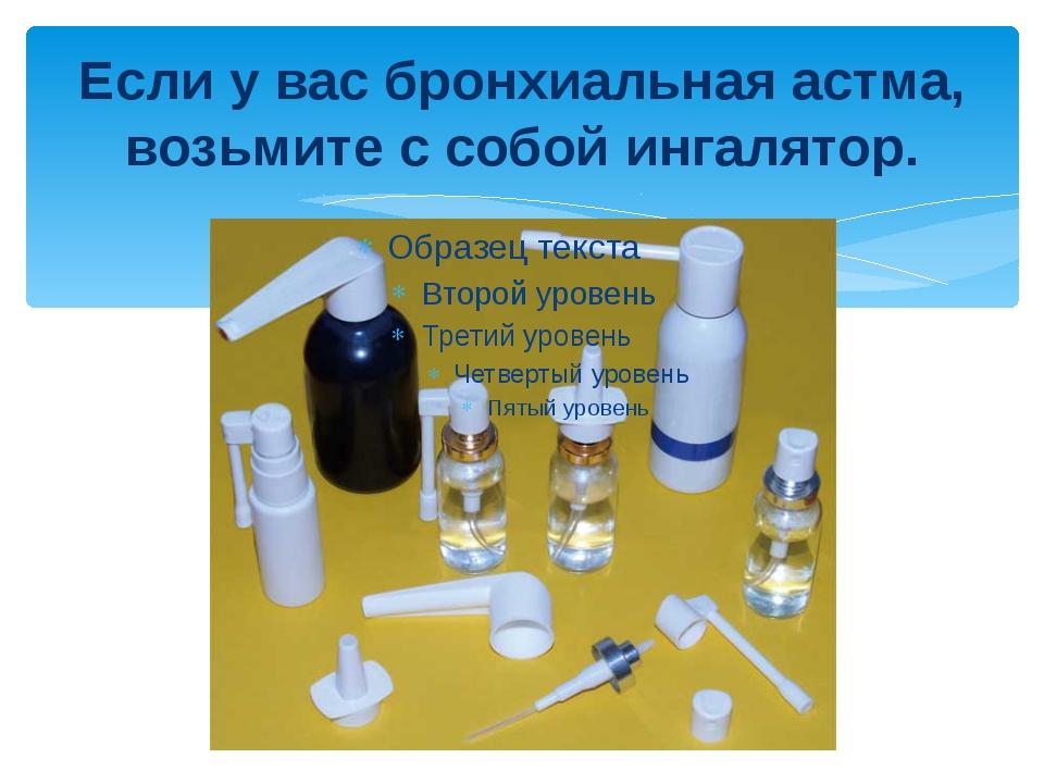 Если у вас бронхиальная астма, возьмите с собой ингалятор.