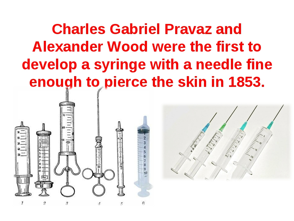Charles Gabriel Pravaz and Alexander Wood were the first to develop a syringe...