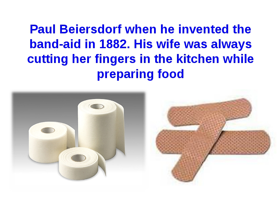 Paul Beiersdorf when he invented the band-aid in 1882. His wife was always cu...