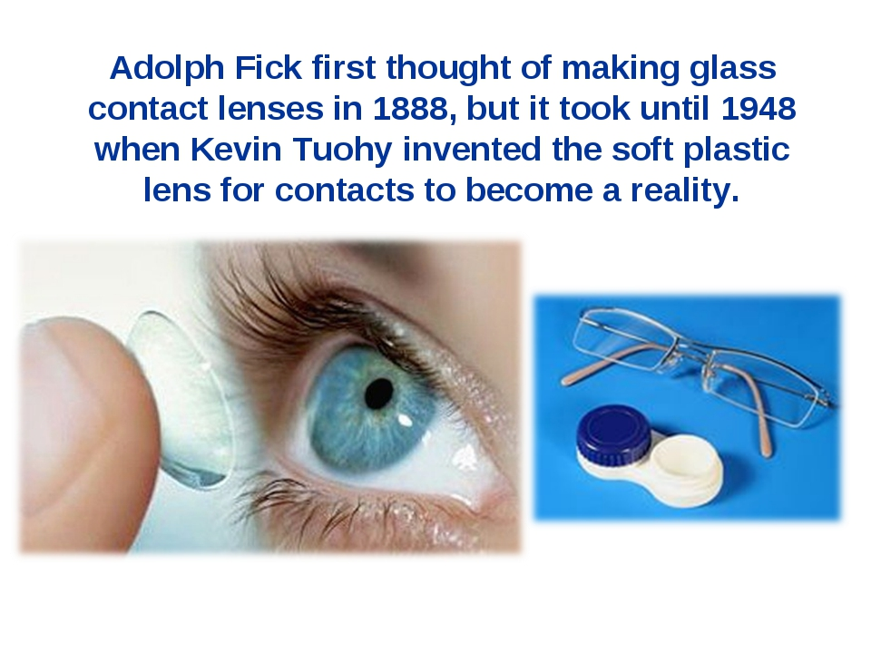 Adolph Fick first thought of making glass contact lenses in 1888, but it took...