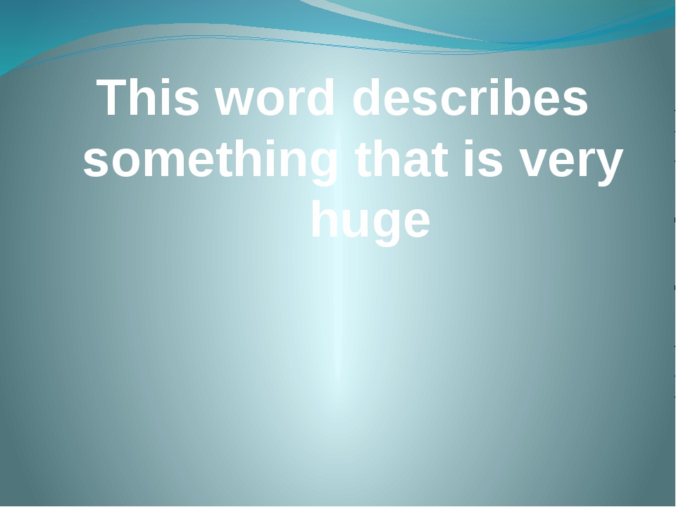 This word describes something that is very huge