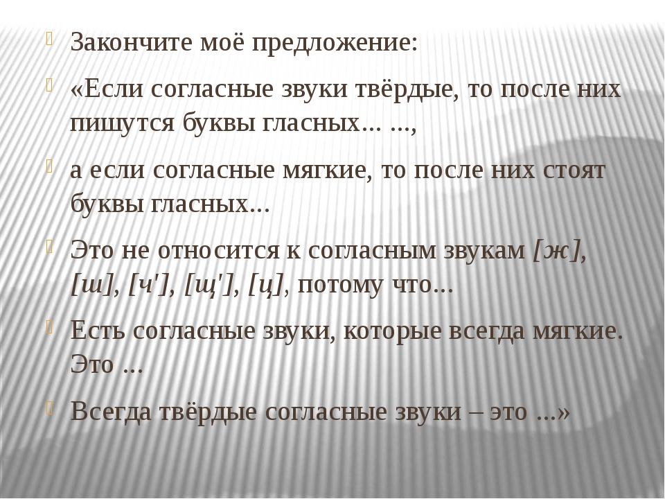Закончите моё предложение: «Если согласные звуки твёрдые, то после них пишутс...