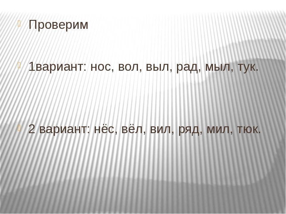 Проверим 1вариант: нос, вол, выл, рад, мыл, тук. 2 вариант: нёс, вёл, вил, ря...