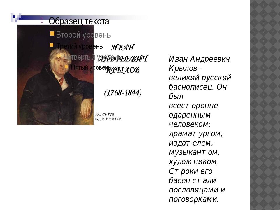Иван Андреевич Крылов – великий русский баснописец. Он был всесторонне одарен...