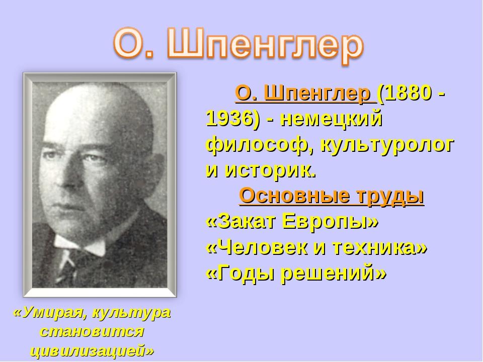 О. Шпенглер (1880 - 1936) - немецкий философ, культуролог и историк. Основны...