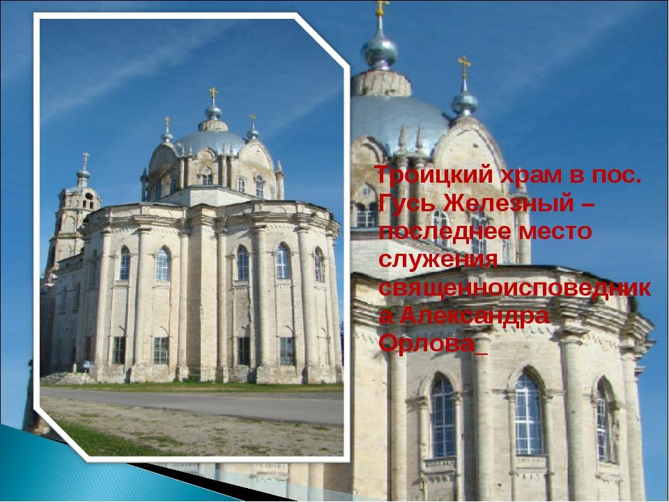Троицкий храм в пос. Гусь Железный – последнее место служения священноиспове...