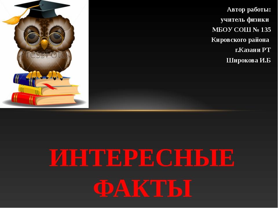 Автор работы: учитель физики МБОУ СОШ № 135 Кировского района г.Казани РТ Шир...