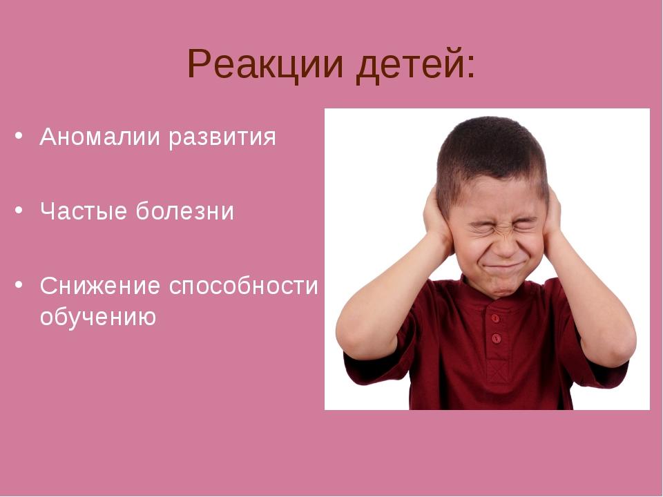 Реакции детей: Аномалии развития Частые болезни Снижение способности к обучению