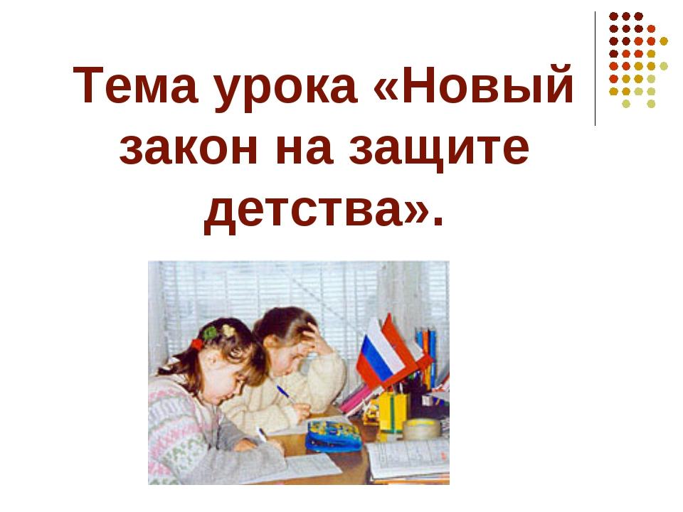Тема урока «Новый закон на защите детства».