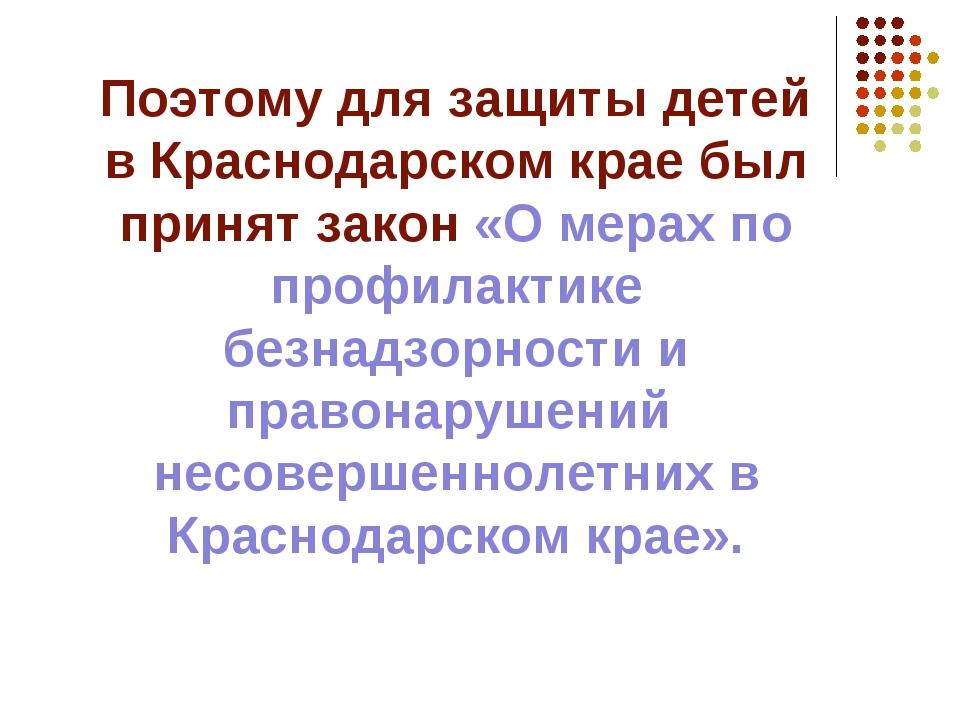 Поэтому для защиты детей в Краснодарском крае был принят закон «О мерах по пр...