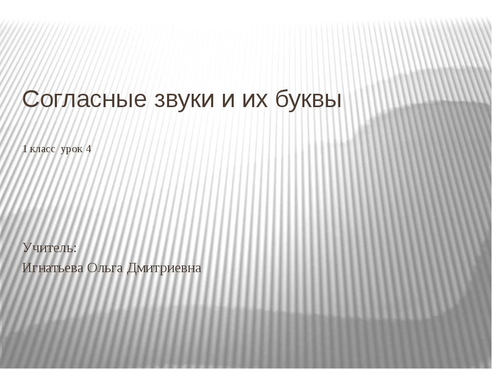 Согласные звуки и их буквы 1 класс урок 4 Учитель: Игнатьева Ольга Дмитриевна