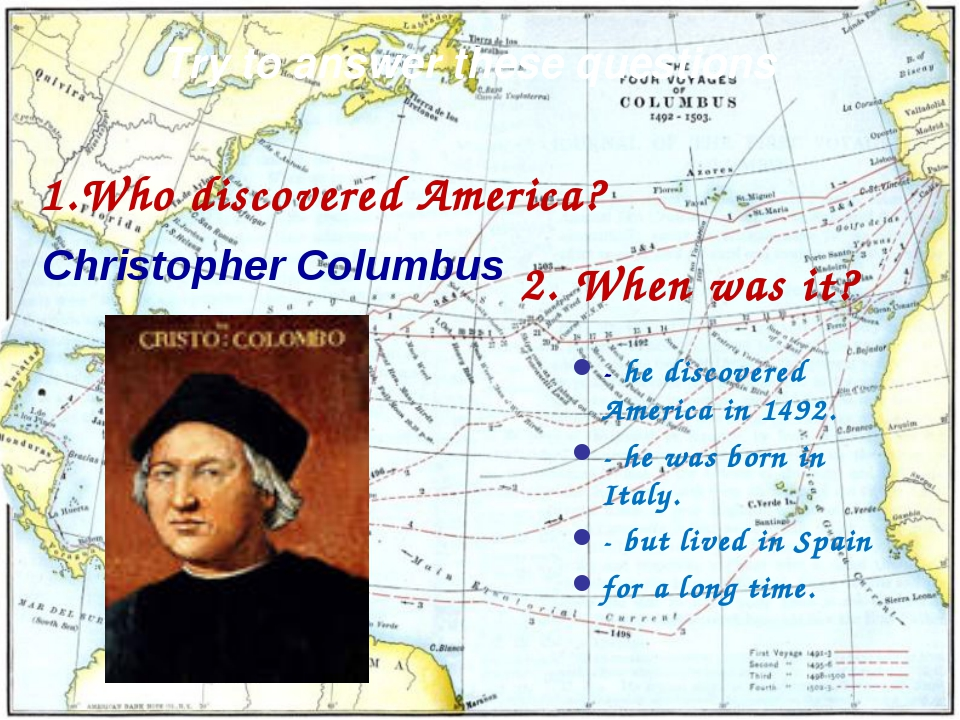 Try to answer these questions Who discovered America? Christopher Columbus -...