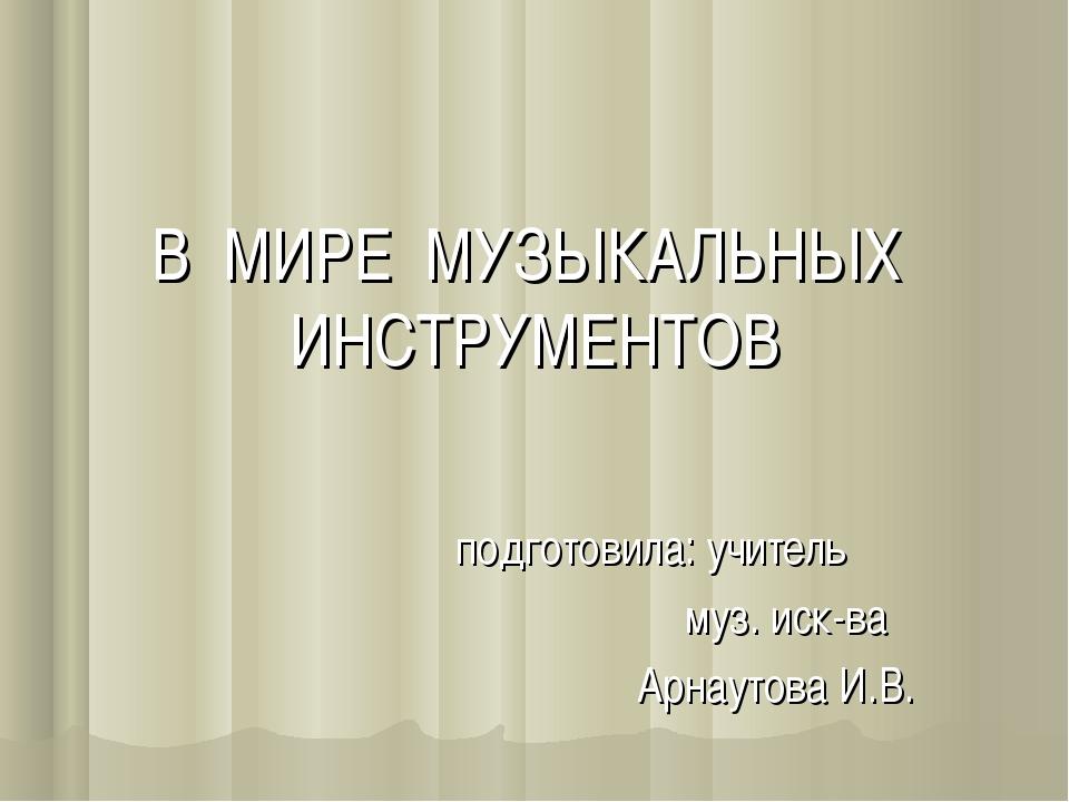 В МИРЕ МУЗЫКАЛЬНЫХ ИНСТРУМЕНТОВ подготовила: учитель муз. иск-ва Арнаутова И.В.