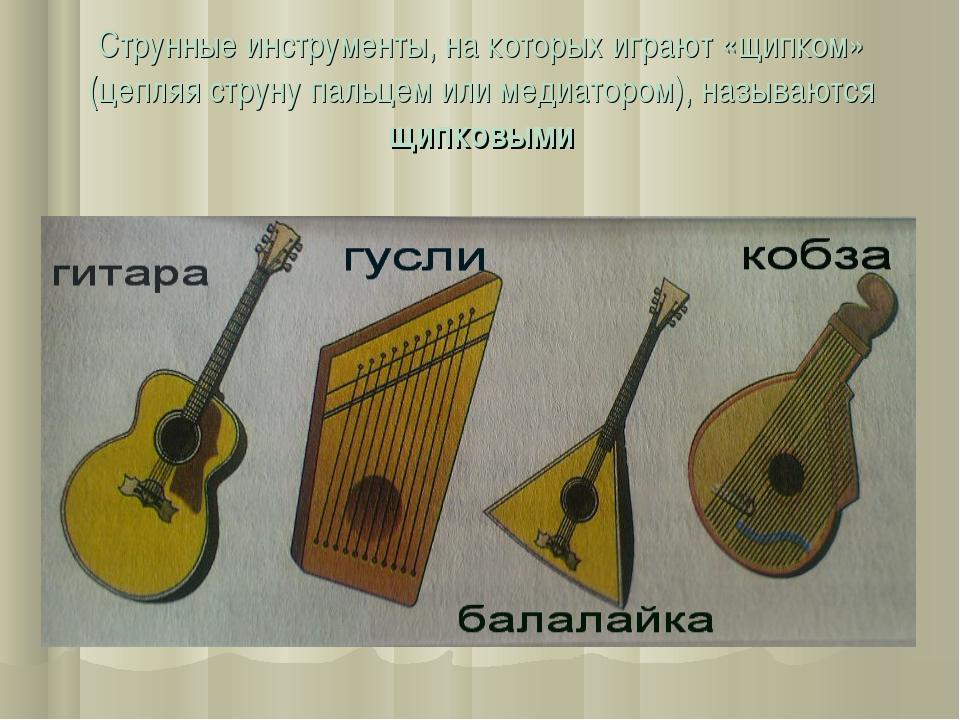 Струнные инструменты, на которых играют «щипком» (цепляя струну пальцем или м...