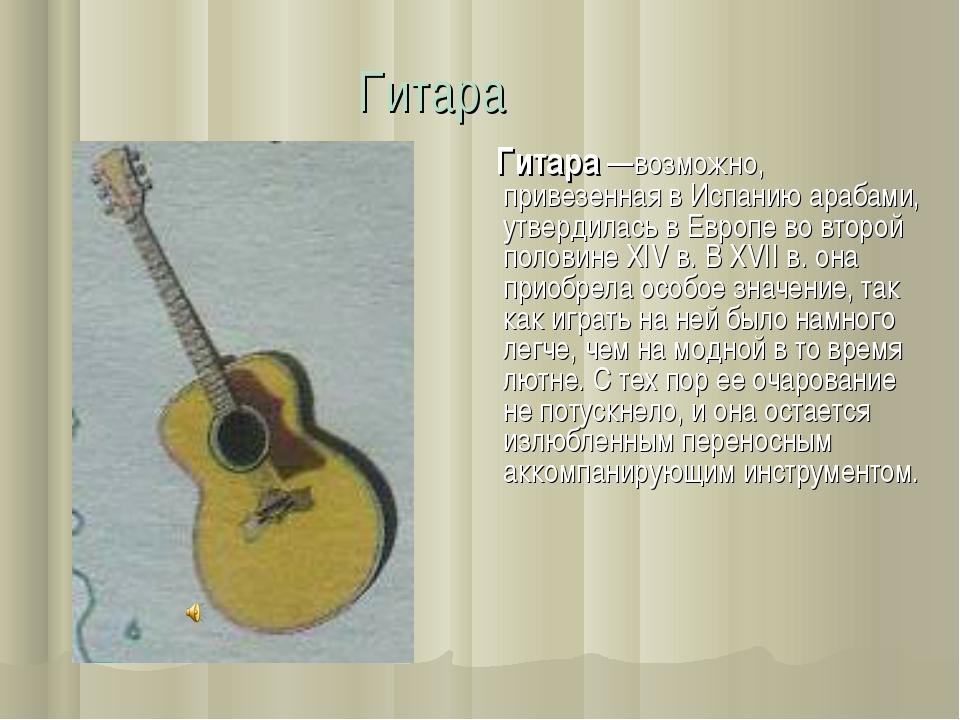 Гитара  Гитара —возможно, привезенная в Испанию арабами, утвердилась в Европ...