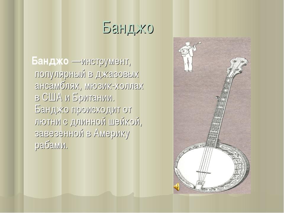 Банджо Банджо —инструмент, популярный в джазовых ансамблях, мюзик-холлах в СШ...