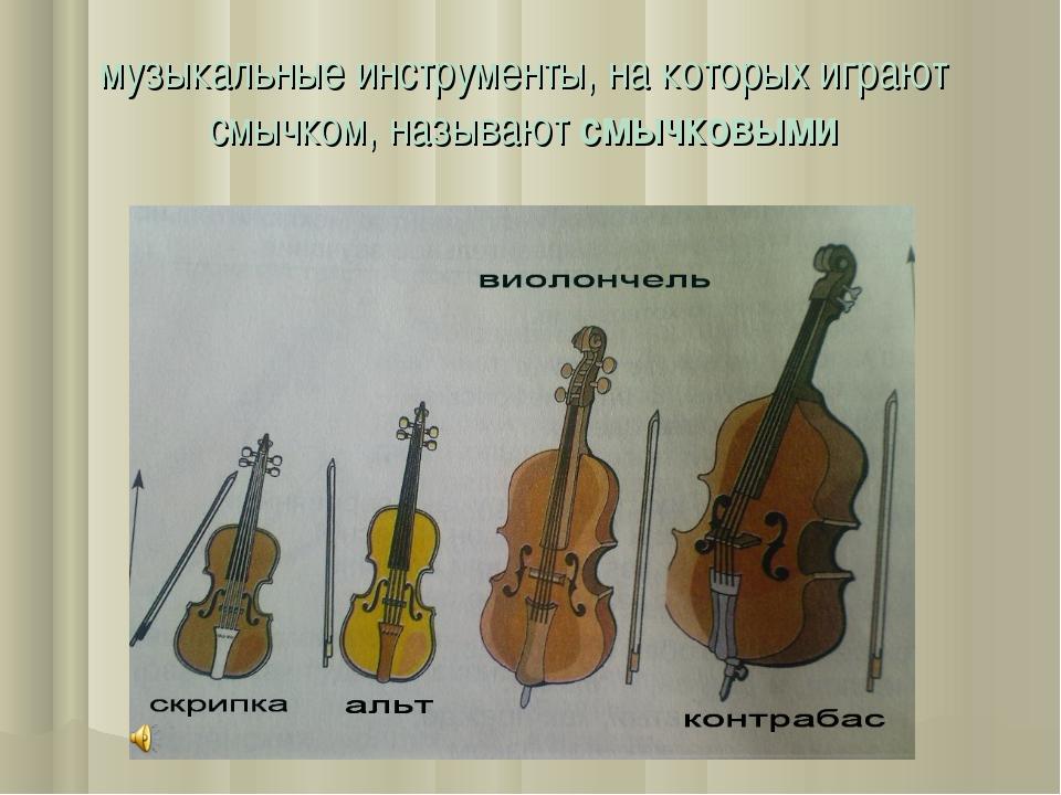 музыкальные инструменты, на которых играют смычком, называют смычковыми