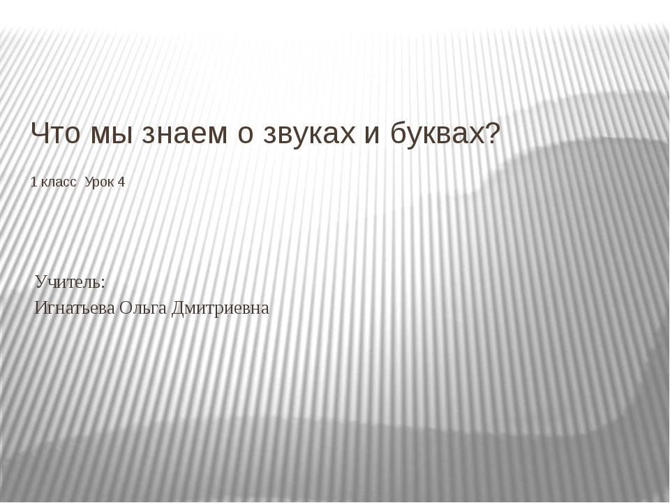 Что мы знаем о звуках и буквах? 1 класс Урок 4 Учитель: Игнатьева Ольга Дмитр...
