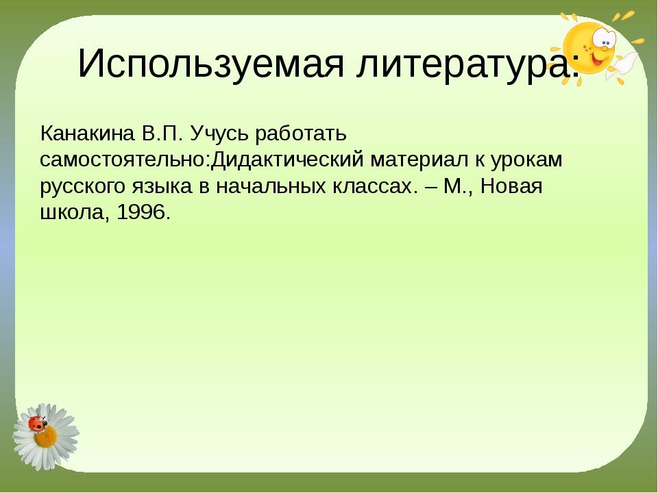 Используемая литература: Канакина В.П. Учусь работать самостоятельно:Дидактич...