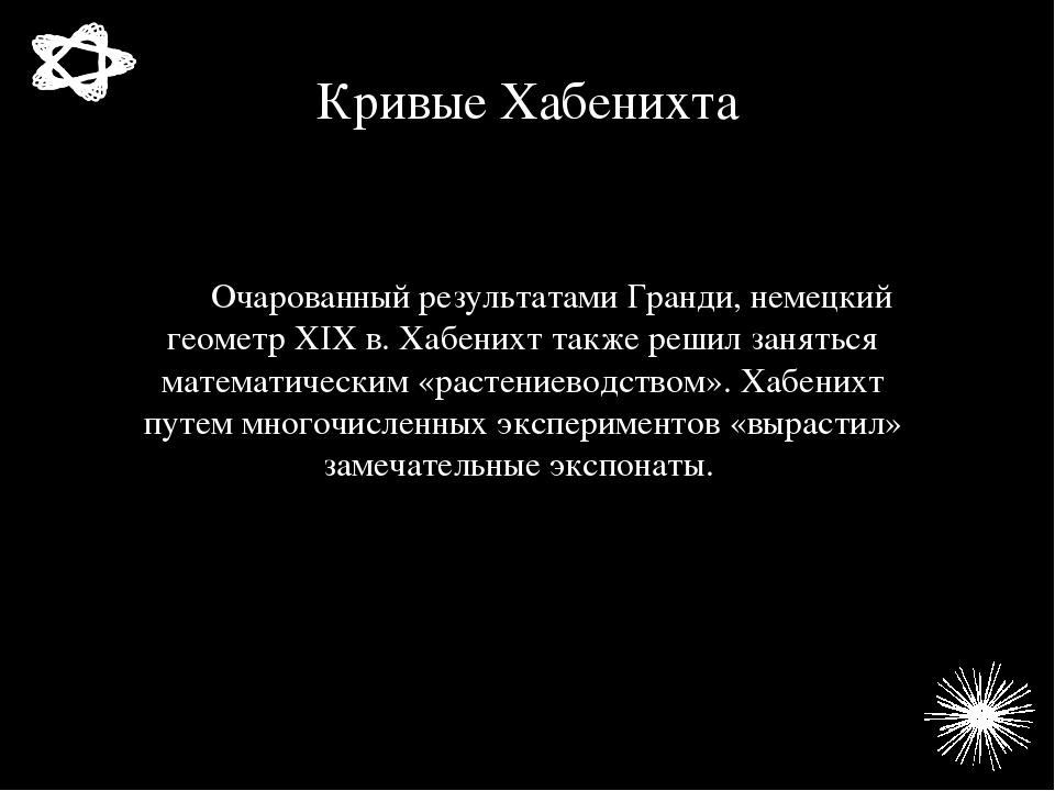 Кривые Хабенихта Очарованный результатами Гранди, немецкий геометр XIX в. Хаб...