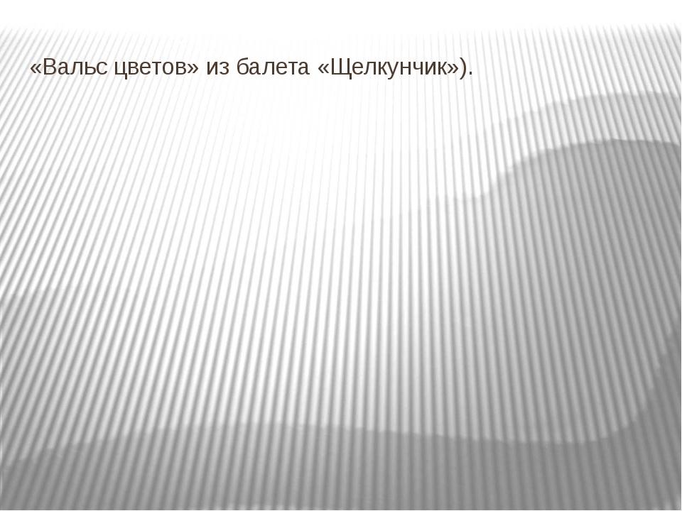 «Вальс цветов» из балета «Щелкунчик»).