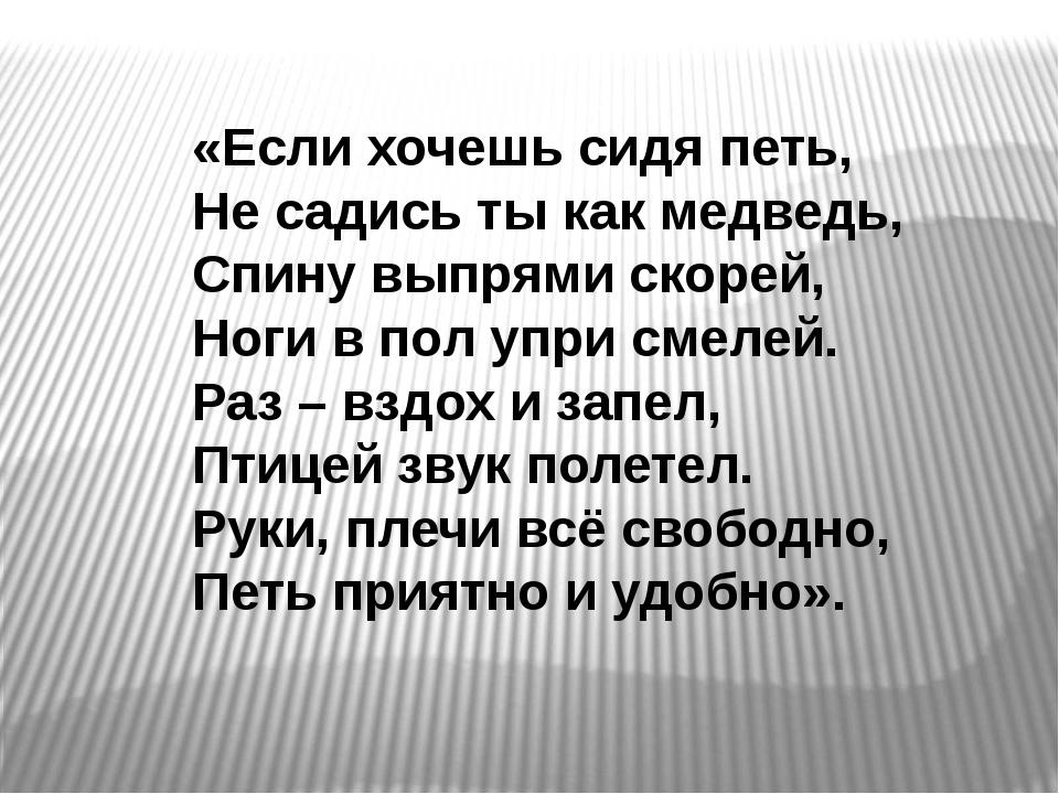 «Если хочешь сидя петь, Не садись ты как медведь, Спину выпрями скорей, Но...