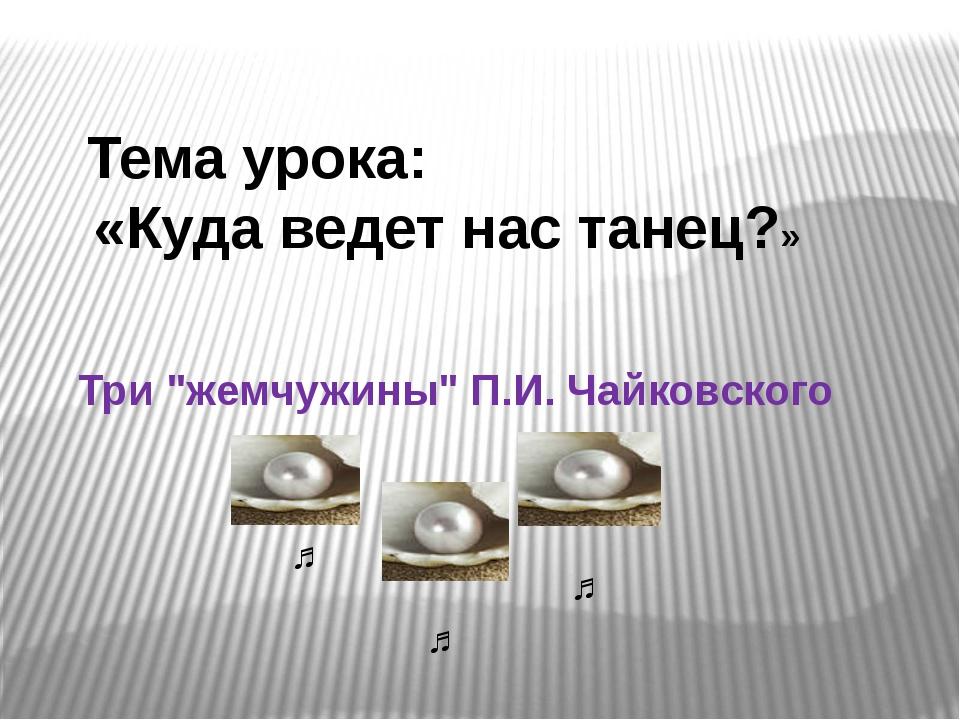 """Тема урока: «Куда ведет нас танец?» Три """"жемчужины"""" П.И. Чайковского ♫ ♫ ♫"""