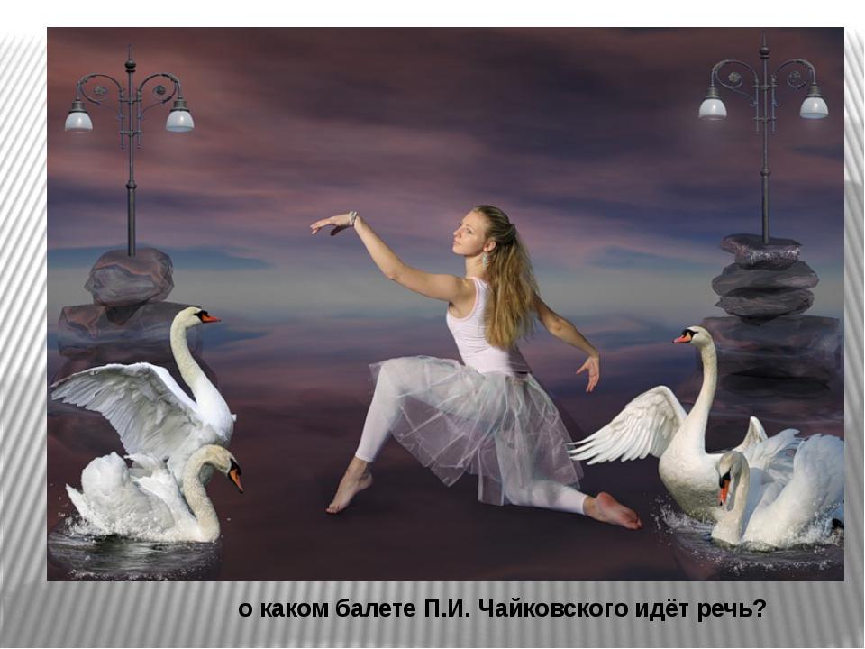 о каком балете П.И.Чайковского идёт речь?