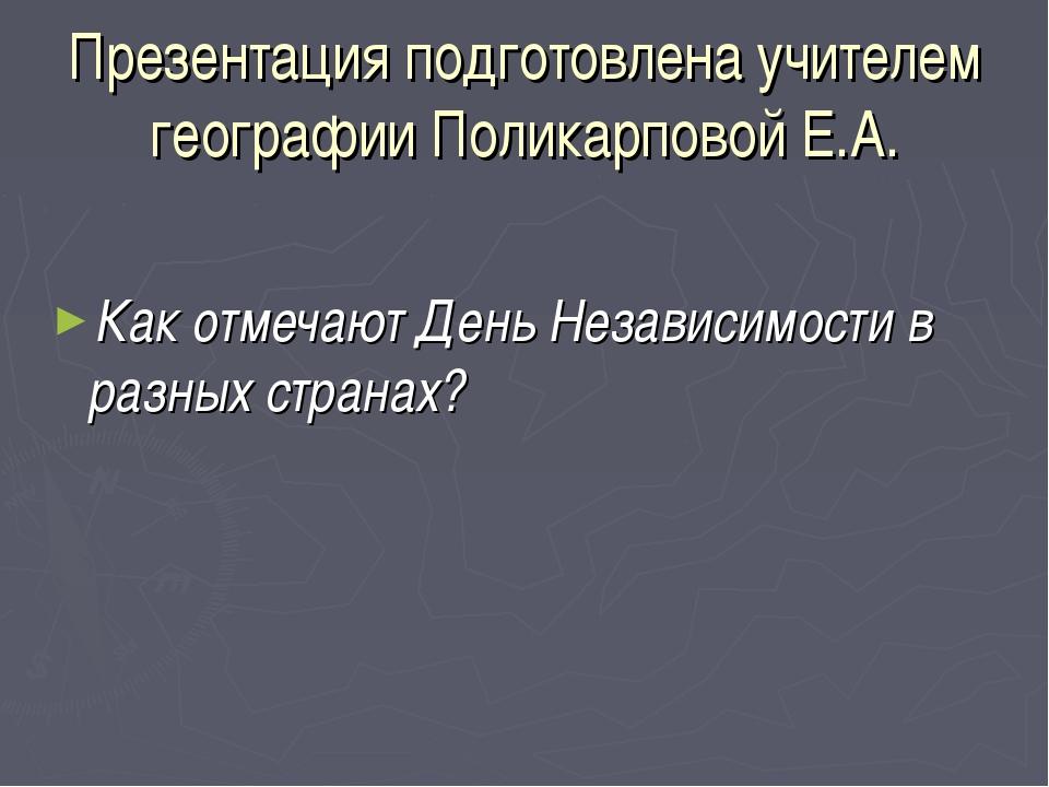 Презентация подготовлена учителем географии Поликарповой Е.А. Как отмечают Де...