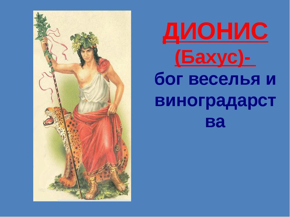 ДИОНИС (Бахус)-  бог веселья и виноградарства