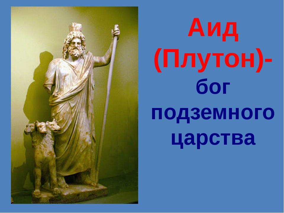 Аид (Плутон)- бог подземного царства