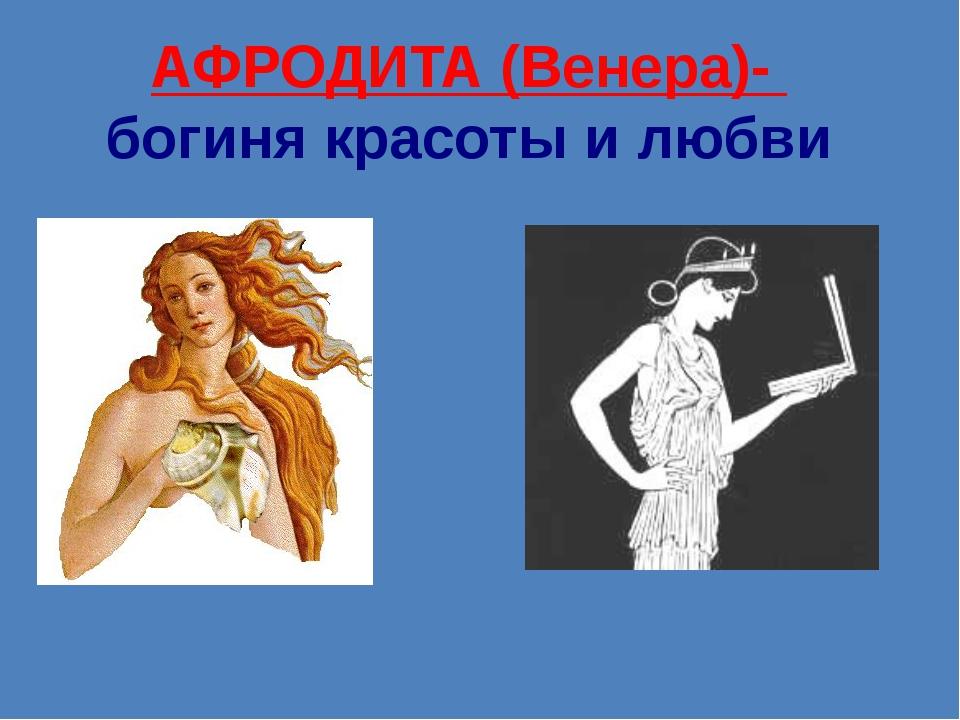 АФРОДИТА (Венера)-  богиня красоты и любви
