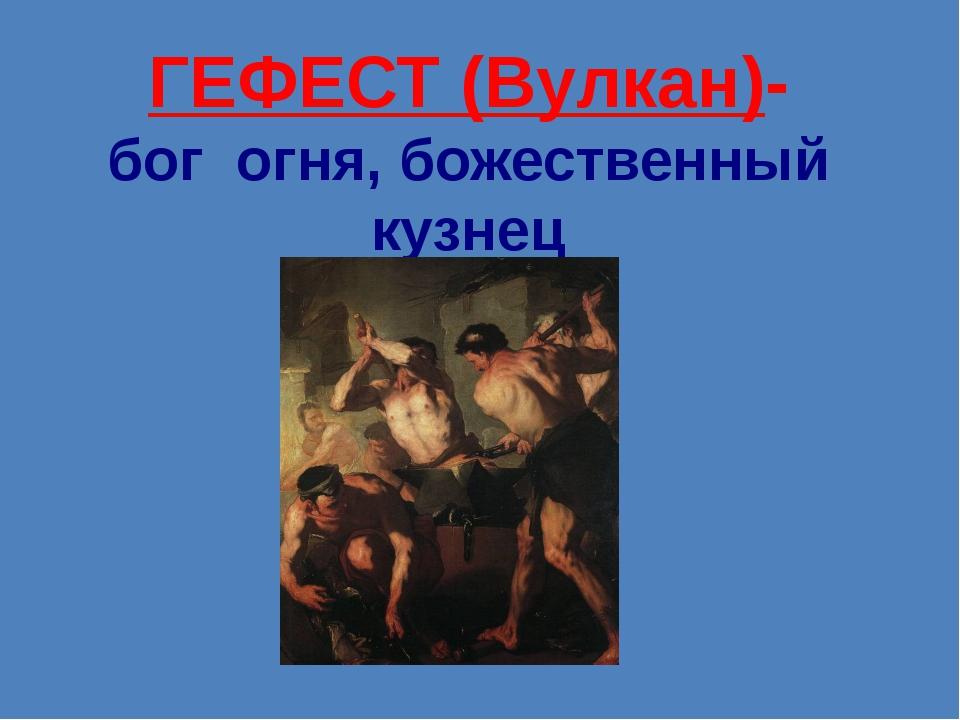 ГЕФЕСТ (Вулкан)- бог  огня, божественный кузнец
