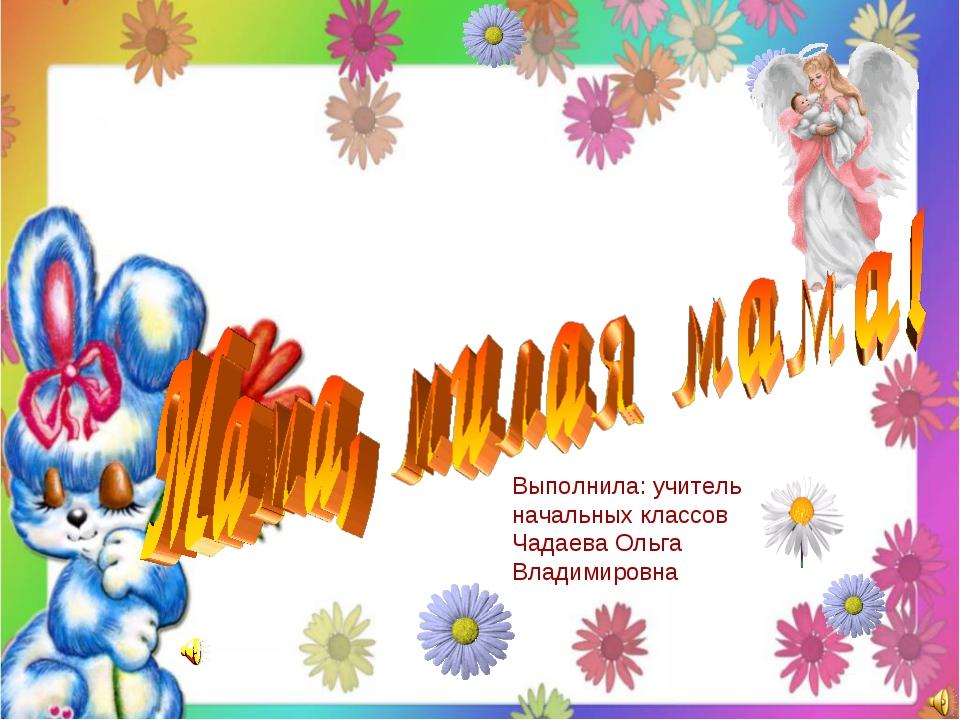 Выполнила: учитель начальных классов Чадаева Ольга Владимировна