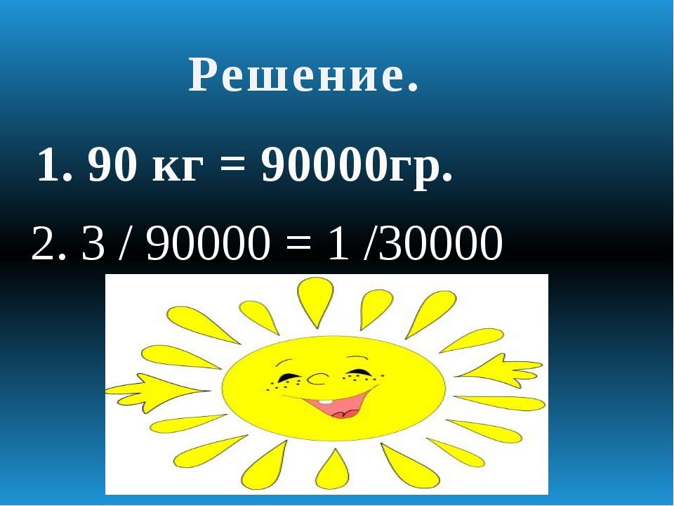Решение. 1. 90 кг = 90000гр. 2. 3 / 90000 = 1 /30000