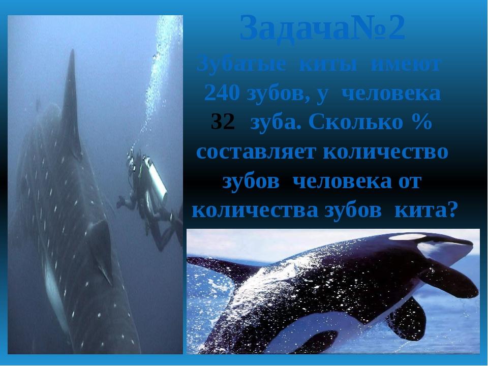 Задача№2 Зубатые киты имеют 240 зубов, у человека зуба. Сколько % составляет...