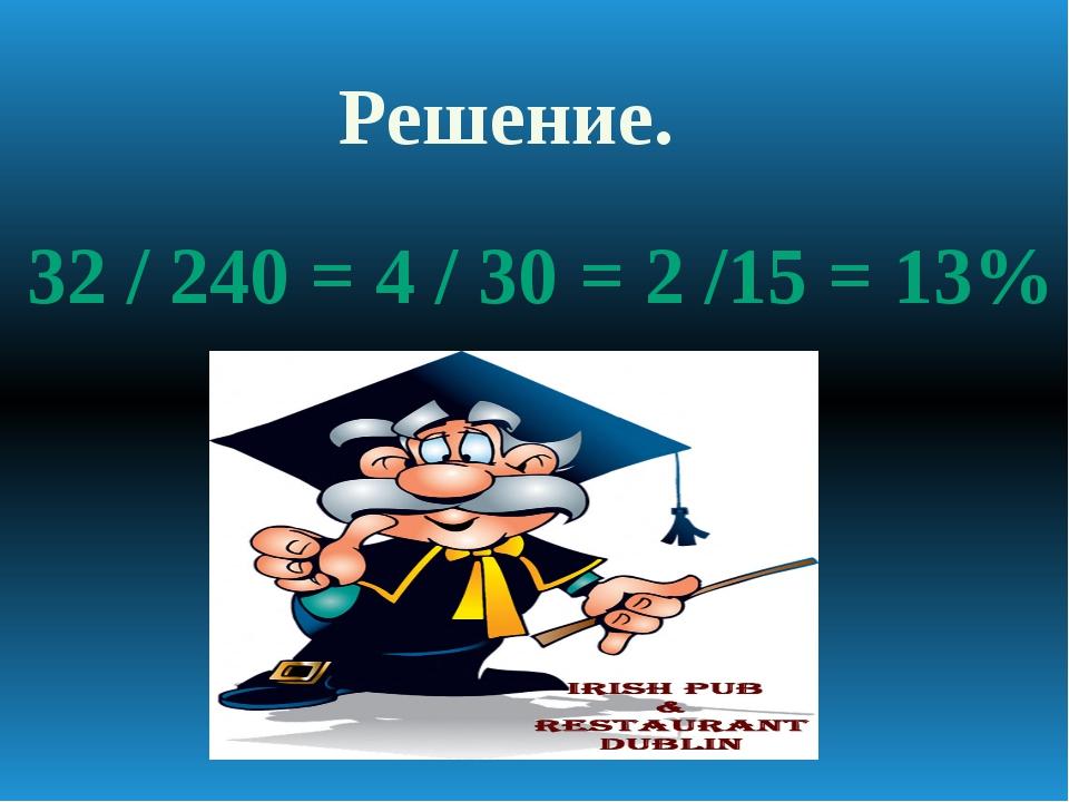 Решение. 32 / 240 = 4 / 30 = 2 /15 = 13%