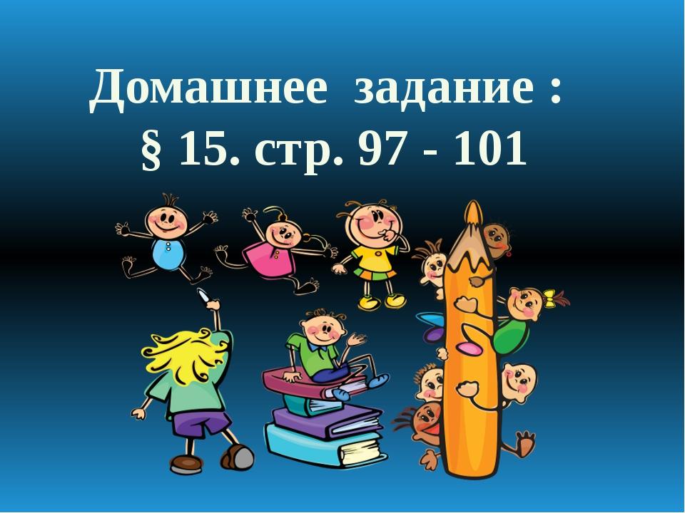 Домашнее задание : § 15. стр. 97 - 101