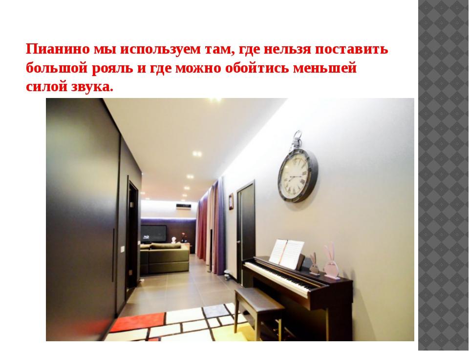 Пианино мы используем там, где нельзя поставить большой рояль и где можно обо...