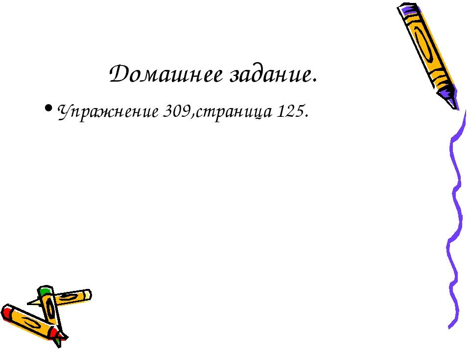 Домашнее задание. Упражнение 309,страница 125.