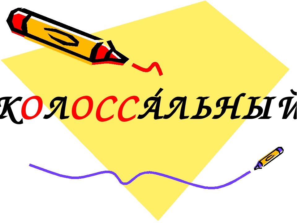 КОЛОССÁЛЬНЫЙ