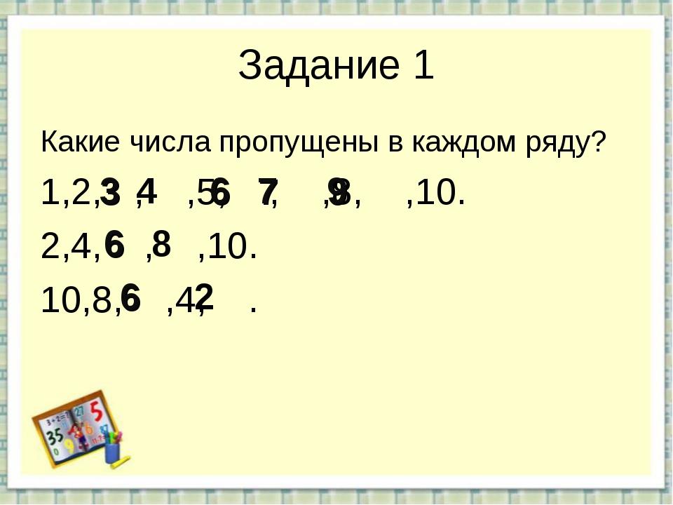 Задание 1 Какие числа пропущены в каждом ряду? 1,2, , ,5, , ,8, ,10. 2,4, , ,...