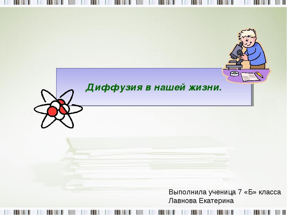 Диффузия в нашей жизни. Выполнила ученица 7 «Б» класса Лавнова Екатерина