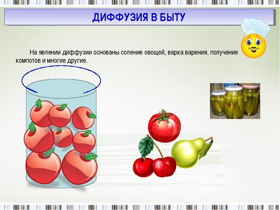 На явлении диффузии основаны соление овощей, варка варения, получение компото...