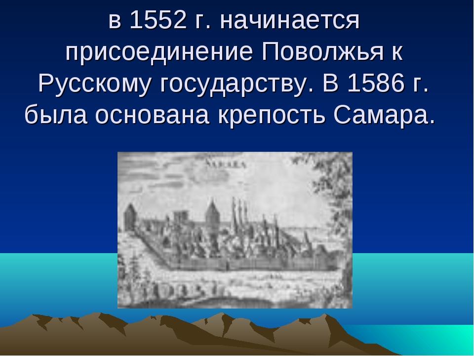 в 1552 г. начинается присоединение Поволжья к Русскому государству. В 1586 г....